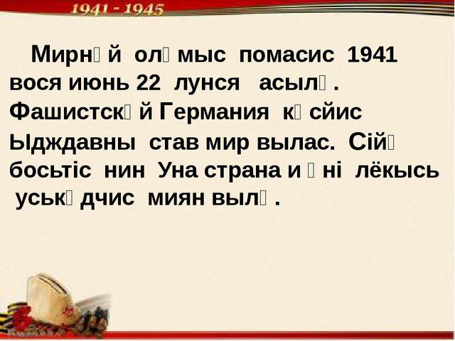 Мирнӧй олӧмыс помасис 1941 вося июнь 22 лунся асылӧ. Фашистскӧй Германия кӧс...