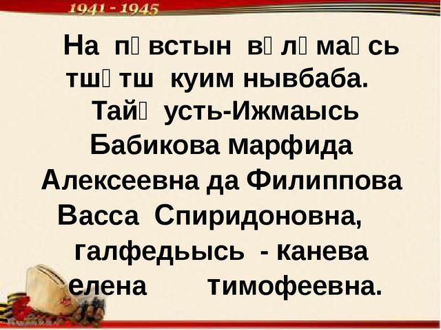 На пӧвстын вӧлӧмаӧсь тшӧтш куим нывбаба. Тайӧ усть-Ижмаысь Бабикова марфида...