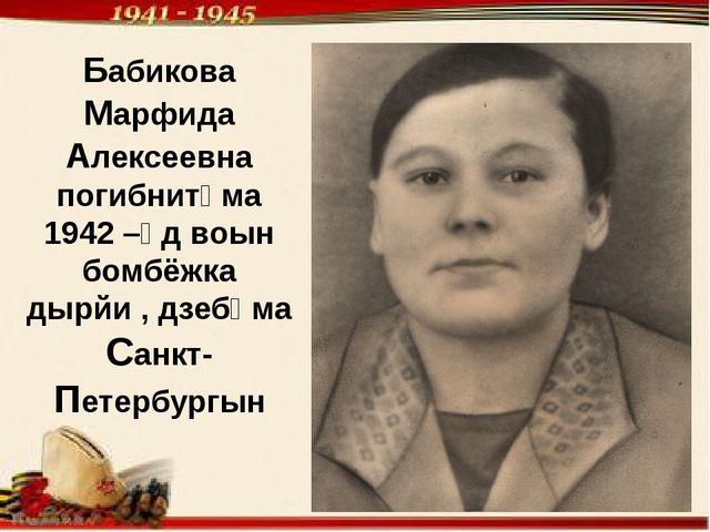 Бабикова Марфида Алексеевна погибнитӧма 1942 –ӧд воын бомбёжка дырйи , дзебӧм...