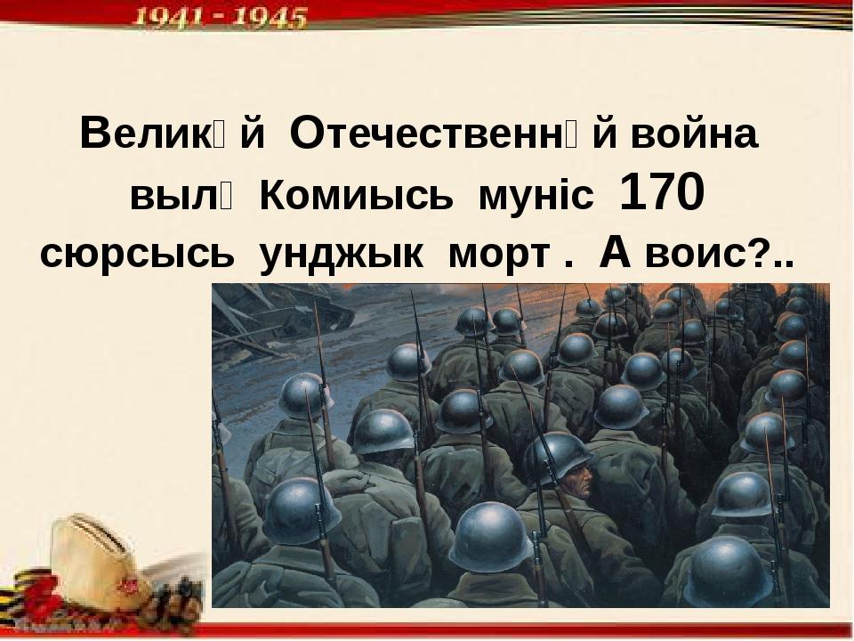 Великӧй Отечественнӧй война вылӧ Комиысь мунiс 170 сюрсысь унджык морт . А во...