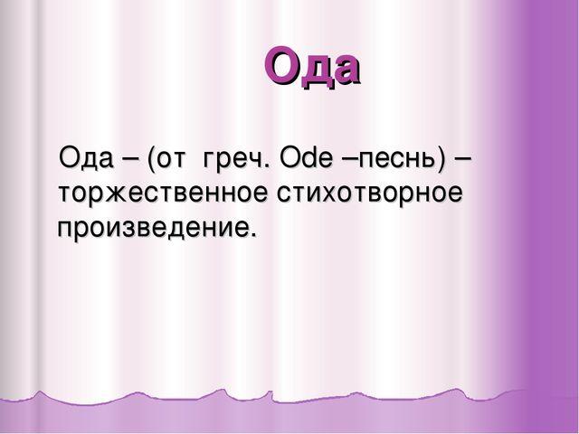 Ода Ода – (от греч. Ode –песнь) – торжественное стихотворное произведение.