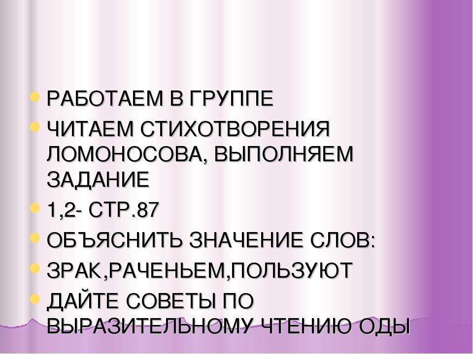 РАБОТАЕМ В ГРУППЕ ЧИТАЕМ СТИХОТВОРЕНИЯ ЛОМОНОСОВА, ВЫПОЛНЯЕМ ЗАДАНИЕ 1,2- СТР...