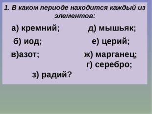 1. В каком периоде находится каждый из элементов: а) кремний; д) мышьяк; б)