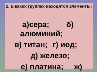 2. В каких группах находятся элементы: а)сера; б)алюминий; в) титан; г) иод