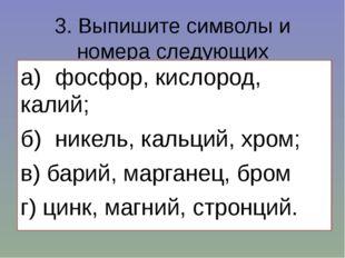 3. Выпишите символы и номера следующих элементов: а)фосфор, кислород, калий;