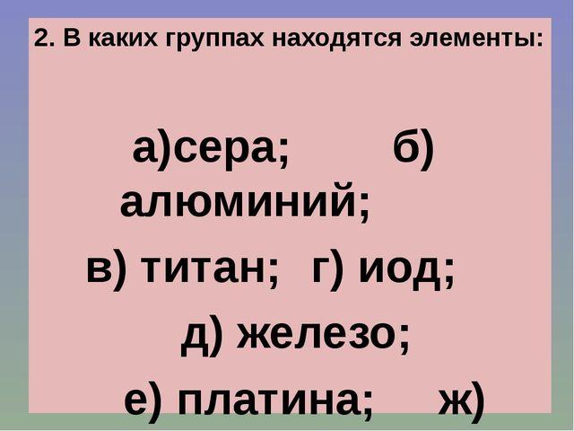2. В каких группах находятся элементы: а)сера; б)алюминий; в) титан; г) иод...