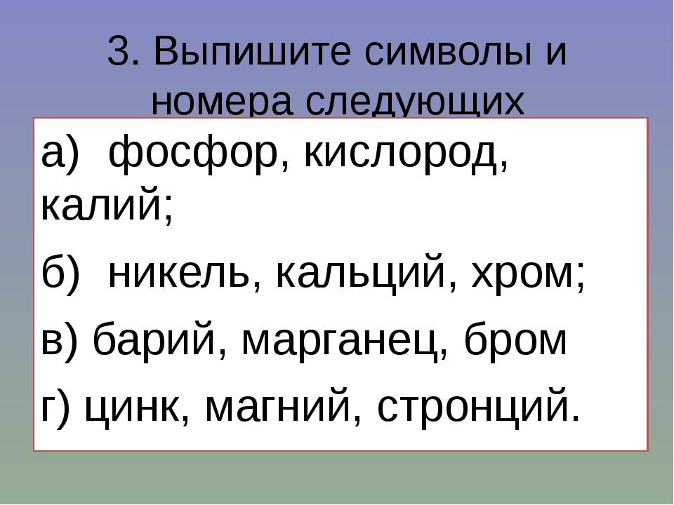 3. Выпишите символы и номера следующих элементов: а)фосфор, кислород, калий;...