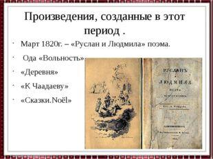 Произведения, созданные в этот период . Март 1820г. – «Руслан и Людмила» поэм