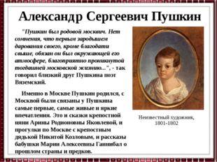 """Александр Сергеевич Пушкин """"Пушкин был родовой москвич. Нет сомнения, что пер"""