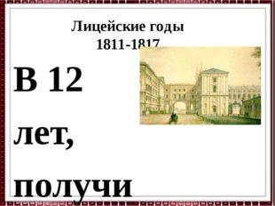 Лицейские годы 1811-1817 В 12 лет, получив зачатки домашнего образования и во