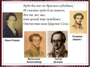 Пушкин- лицеист Вильгельм Кюхельбекер Иван Пущин Антон Дельвиг Куда бы нас не