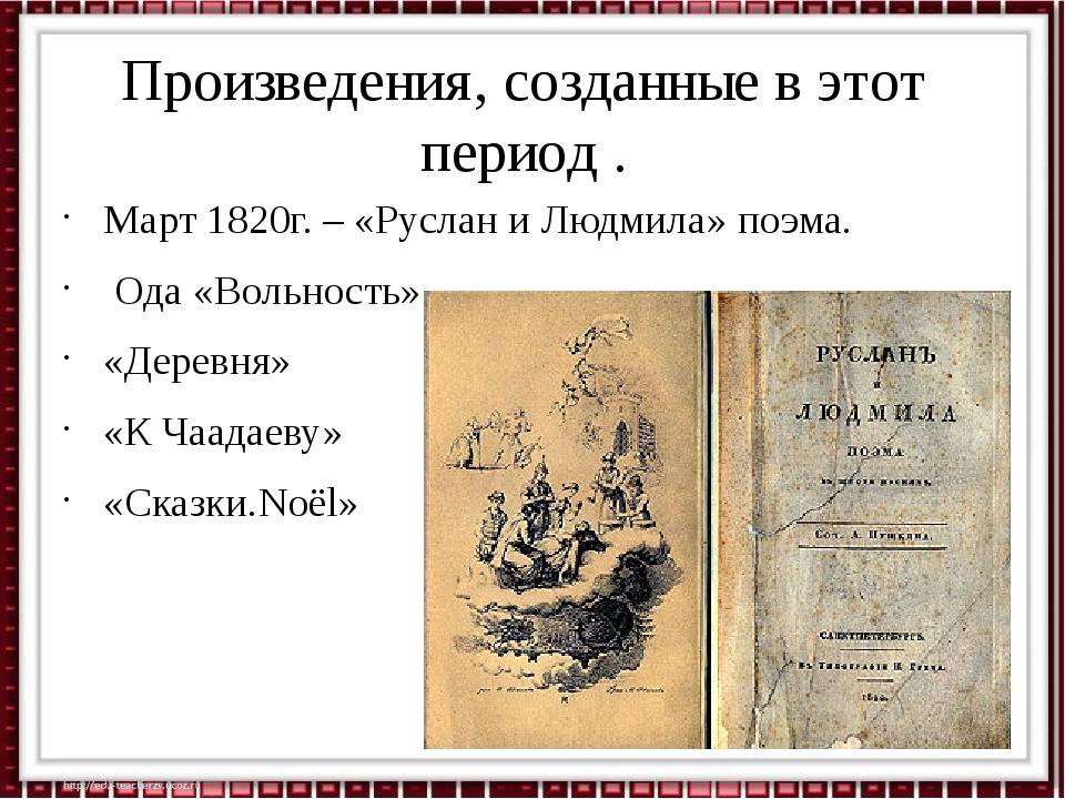 Произведения, созданные в этот период . Март 1820г. – «Руслан и Людмила» поэм...