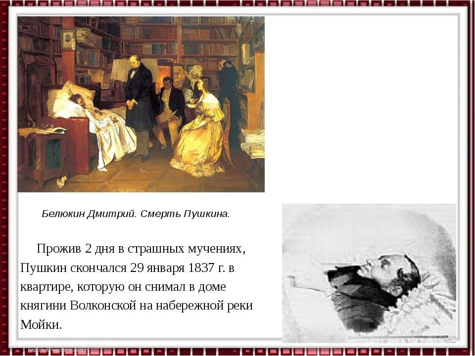 Прожив 2 дня в страшных мучениях, Пушкин скончался 29 января 1837 г. в кварт...