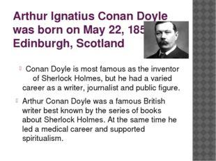 Arthur Ignatius Conan Doyle was born on May 22, 1859, in Edinburgh, Scotland