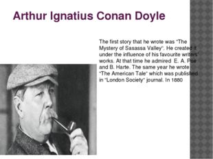 """Arthur Ignatius Conan Doyle The first story that he wrote was """"The Mystery of"""