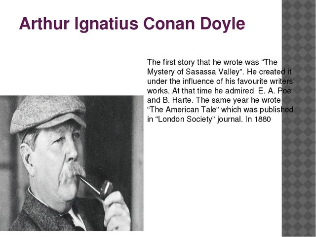 """Arthur Ignatius Conan Doyle The first story that he wrote was """"The Mystery of..."""