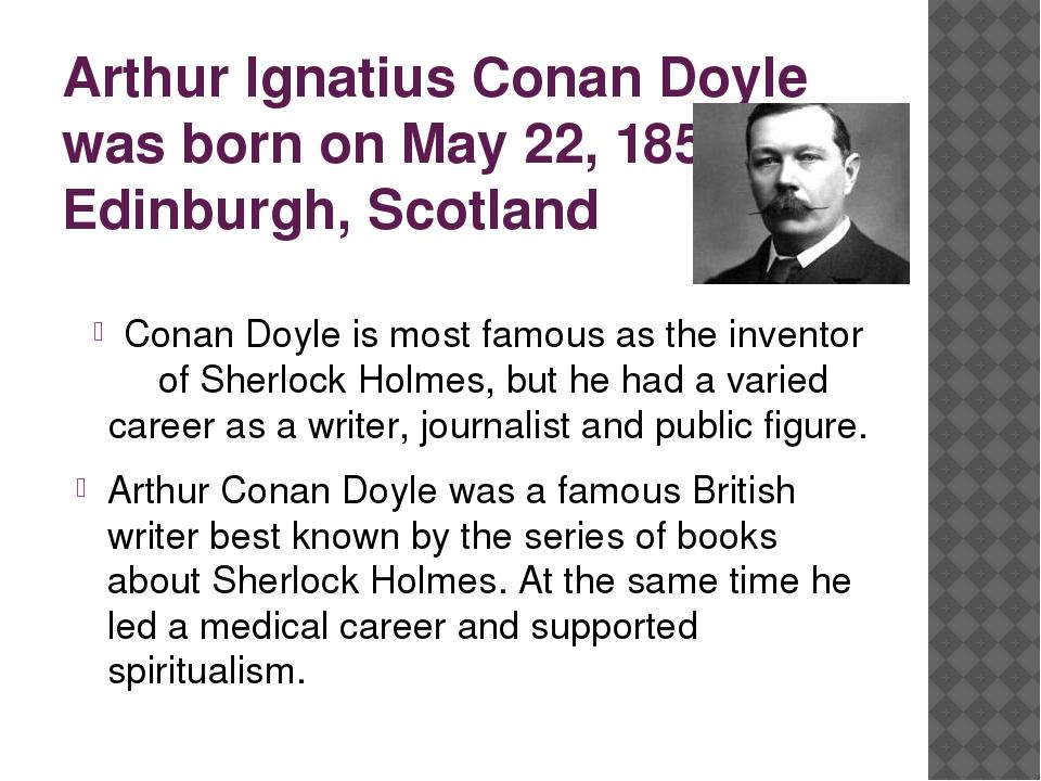 Arthur Ignatius Conan Doyle was born on May 22, 1859, in Edinburgh, Scotland...