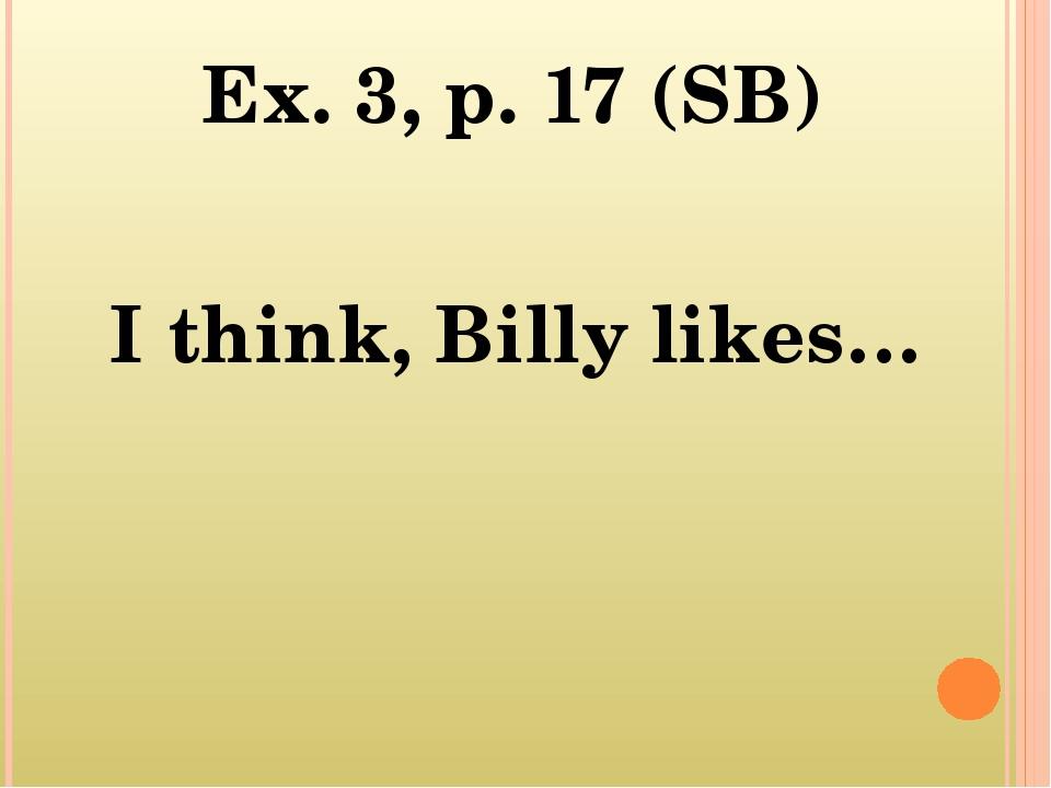 Ex. 3, p. 17 (SB) I think, Billy likes…