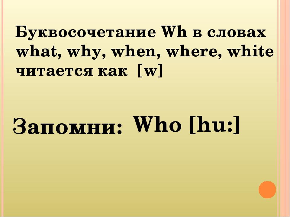 Буквосочетание Wh в словах what, why, when, where, white читается как [w] Зап...