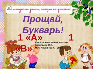 Прощай, Букварь! 1 «А» 1 «В» Учитель начальных классов Васильева С.В. МОУ лиц