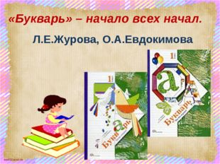 «Букварь» – начало всех начал. Л.Е.Журова, О.А.Евдокимова scul32.ucoz.ru