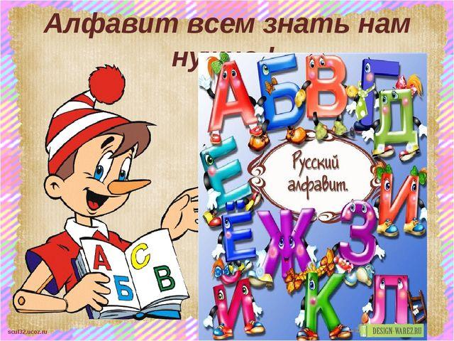 Алфавит всем знать нам нужно ! scul32.ucoz.ru