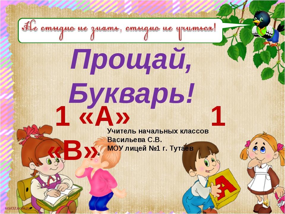 Прощай, Букварь! 1 «А» 1 «В» Учитель начальных классов Васильева С.В. МОУ лиц...