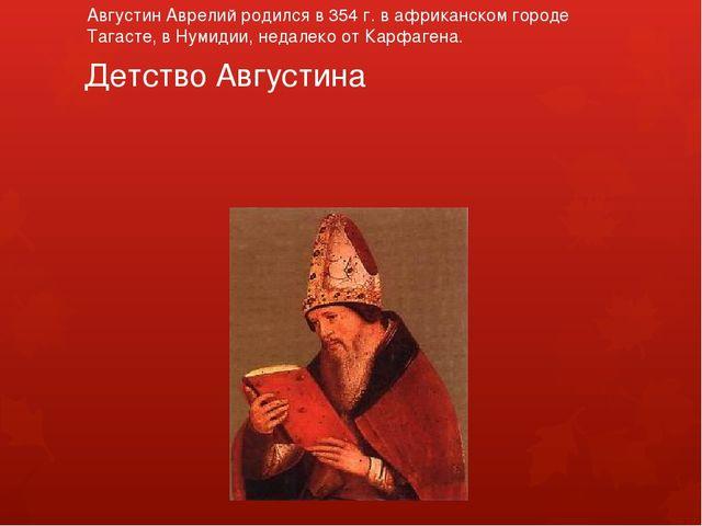 Детство Августина Августин Аврелий родился в 354 г. в африканском городе Тага...