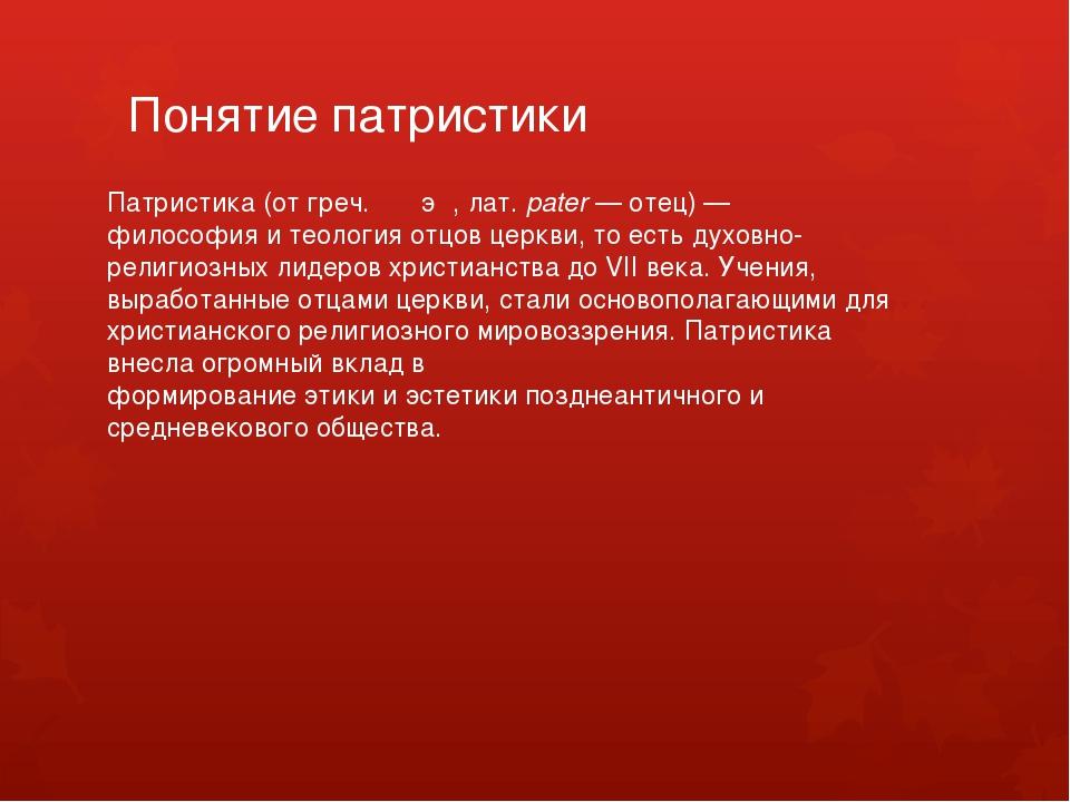 Понятие патристики Патристика(отгреч.πατήρ,лат.pater— отец)—философия...