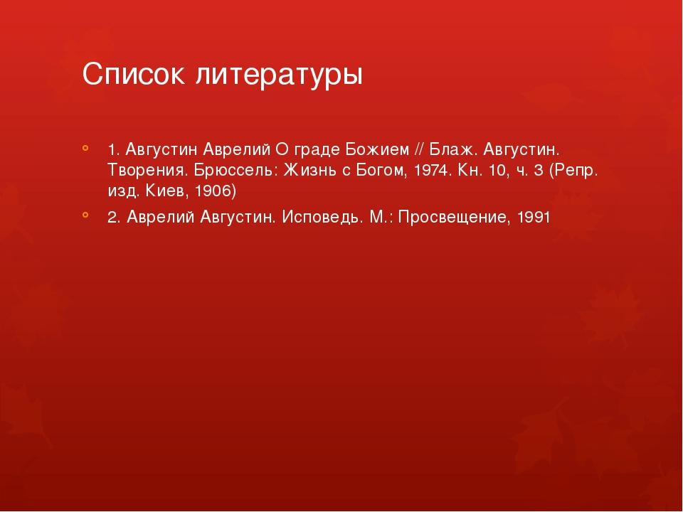 Список литературы 1. Августин Аврелий О граде Божием // Блаж. Августин. Творе...