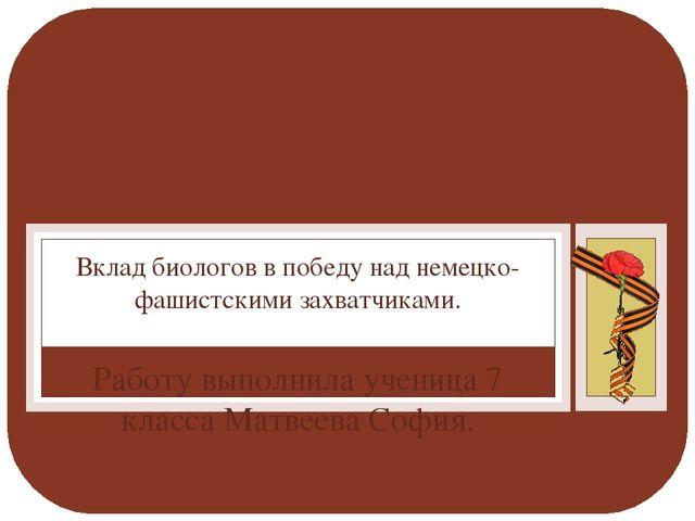 Работу выполнила ученица 7 класса Матвеева София. Вклад биологов в победу над...