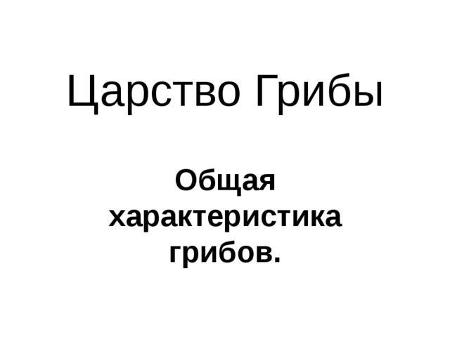 Царство Грибы Общая характеристика грибов.