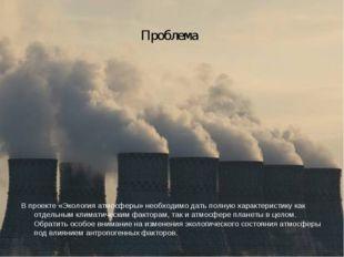 Проблема В проекте «Экология атмосферы» необходимо дать полную характеристику