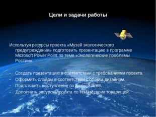 Цели и задачи работы Используя ресурсы проекта «Музей экологического предупре