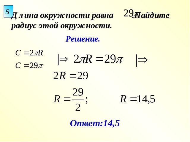 5 Длина окружности равна .Найдите радиус этой окружности. Ответ:14,5 Решение.