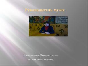 Руководитель музея Хусаинова Алсу Абраровна-учитель истории и обществознания