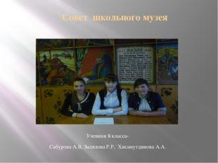 Совет школьного музея Ученики 8 класса- Сабурова А.В, Залялова Р.Р, Хисамутд