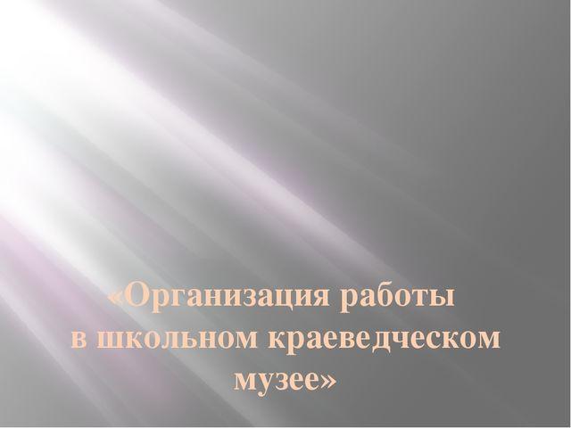 «Организация работы в школьном краеведческом музее» Руководитель музея-Хусаи...