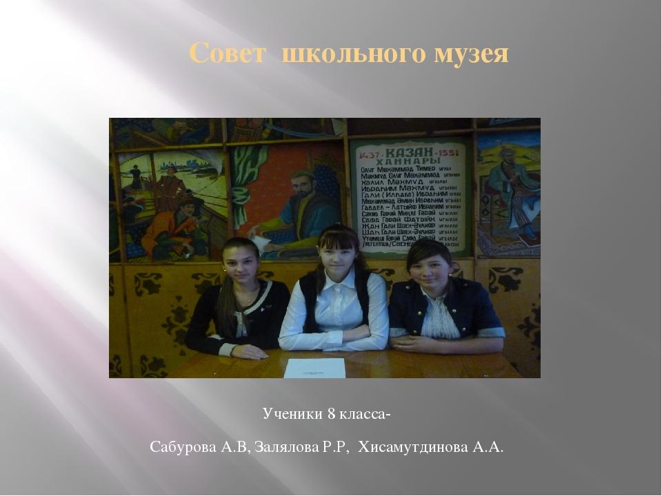 Совет школьного музея Ученики 8 класса- Сабурова А.В, Залялова Р.Р, Хисамутд...