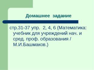 Домашнее задание стр.31-37 упр. 2, 4, 6 (Математика: учебник для учреждений н
