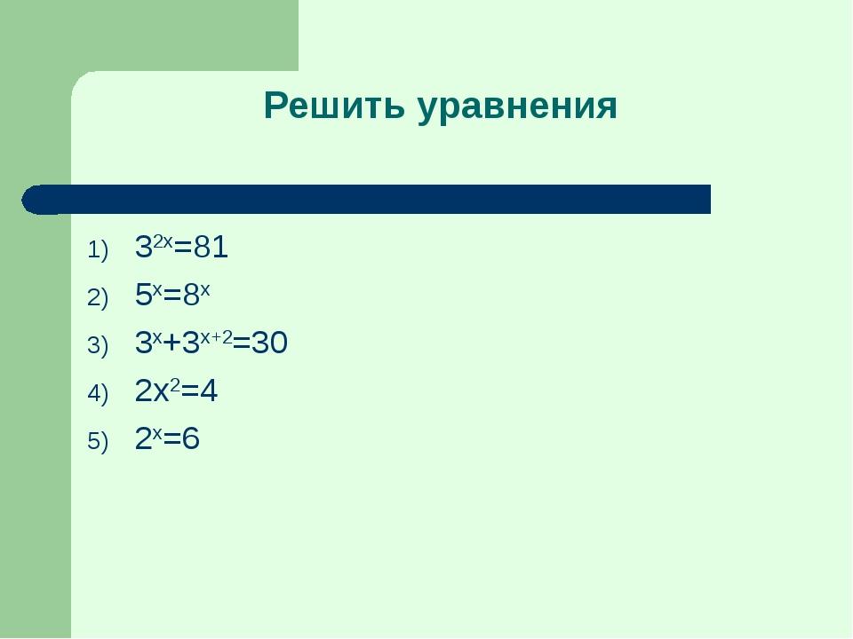 Решить уравнения 32x=81 5x=8x 3x+3x+2=30 2x2=4 2x=6