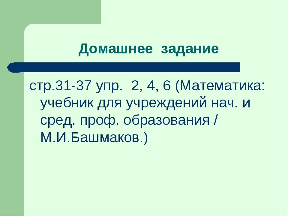 Домашнее задание стр.31-37 упр. 2, 4, 6 (Математика: учебник для учреждений н...