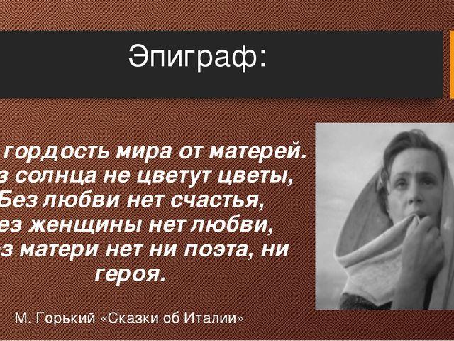 Эпиграф: Вся гордость мира от матерей. Без солнца не цветут цветы, Без любви...