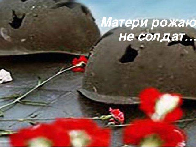 Матери рожают не солдат…