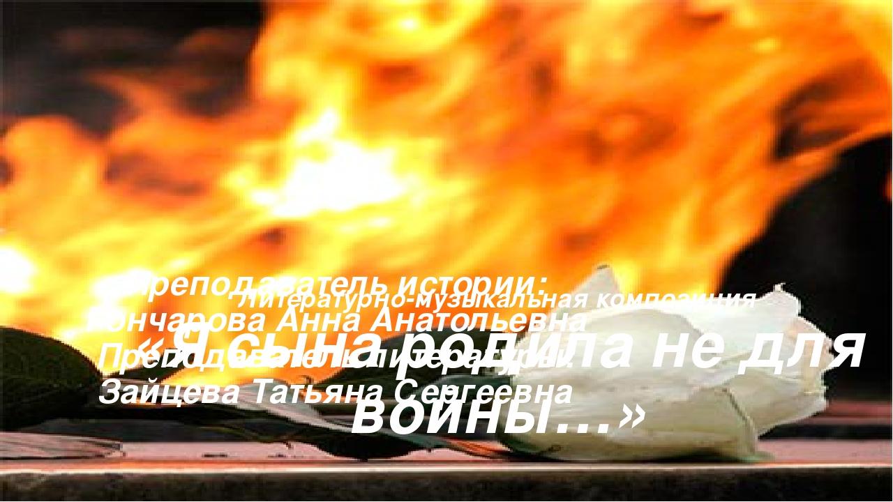Литературно-музыкальная композиция «Я сына родила не для войны…» Преподавате...