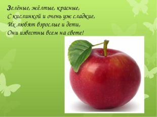 Зелёные, жёлтые, красные, С кислинкой и очень уж сладкие, Их любят взрослые и
