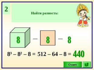 2 Найти разность: Ответ _ _ 83 – 82 – 8 = 512 – 64 – 8 =
