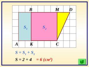 А В С D K M S1 S2 S = S1 + S2 S = 2 + 4 = 6 (см2)