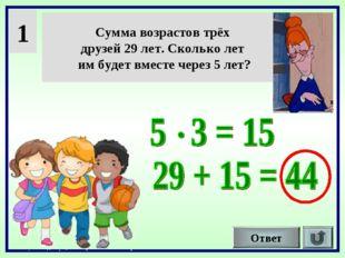 1 Сумма возрастов трёх друзей 29 лет. Сколько лет им будет вместе через 5 лет