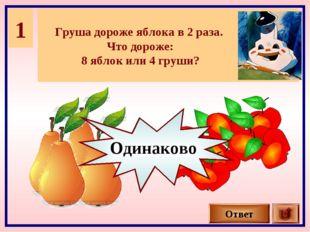 1 Груша дороже яблока в 2 раза. Что дороже: 8 яблок или 4 груши? Ответ Одинак